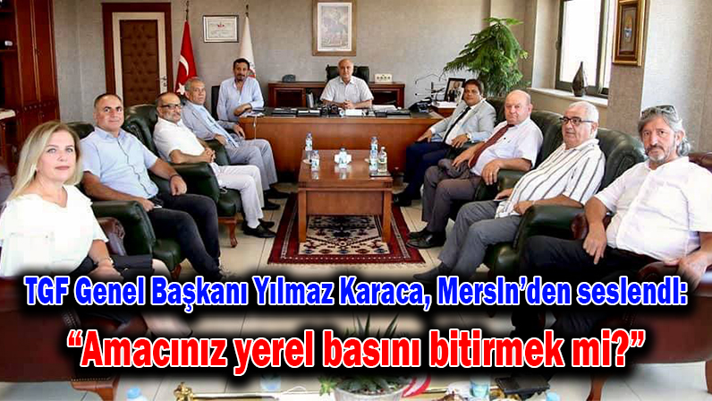 """TGF Genel Başkanı Yılmaz Karaca, Mersin'den seslendi: """"Amacınız yerel basını bitirmek mi?"""""""